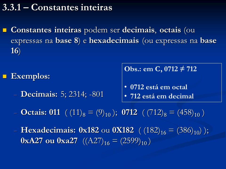 3.3.1 – Constantes inteiras Constantes inteiras podem ser decimais, octais (ou expressas na base 8) e hexadecimais (ou expressas na base 16) Constantes inteiras podem ser decimais, octais (ou expressas na base 8) e hexadecimais (ou expressas na base 16) Exemplos: Exemplos: Decimais: 5; 2314; -801 Decimais: 5; 2314; -801 Octais: 011 ( (11) 8 = (9) 10 ); 0712 ( (712) 8 = (458) 10 ) Octais: 011 ( (11) 8 = (9) 10 ); 0712 ( (712) 8 = (458) 10 ) Hexadecimais: 0x182 ou 0X182 ( (182) 16 = (386) 10 ) ); 0xA27 ou 0xa27 ((A27) 16 = (2599) 10 ) Hexadecimais: 0x182 ou 0X182 ( (182) 16 = (386) 10 ) ); 0xA27 ou 0xa27 ((A27) 16 = (2599) 10 ) Obs.: em C, 0712 712 0712 está em octal 712 está em decimal