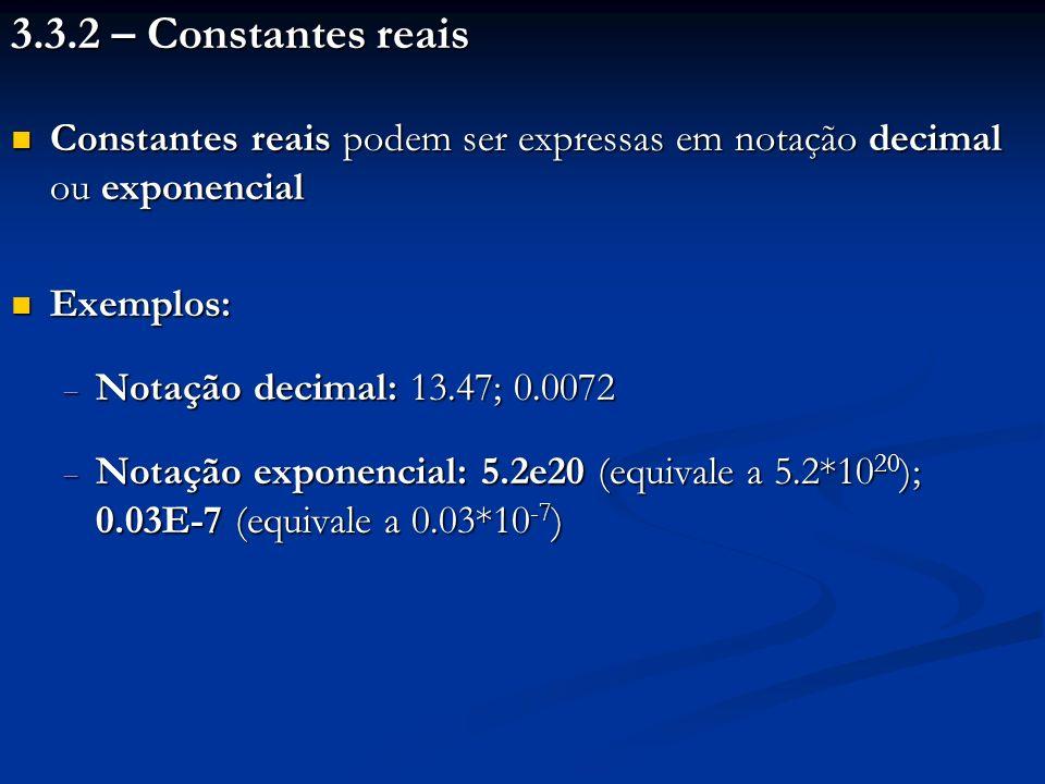 3.3.2 – Constantes reais Constantes reais podem ser expressas em notação decimal ou exponencial Constantes reais podem ser expressas em notação decimal ou exponencial Exemplos: Exemplos: Notação decimal: 13.47; 0.0072 Notação decimal: 13.47; 0.0072 Notação exponencial: 5.2e20 (equivale a 5.2*10 20 ); 0.03E-7 (equivale a 0.03*10 -7 ) Notação exponencial: 5.2e20 (equivale a 5.2*10 20 ); 0.03E-7 (equivale a 0.03*10 -7 )