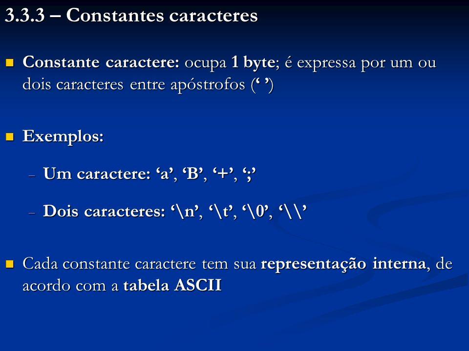 3.3.3 – Constantes caracteres Constante caractere: ocupa 1 byte; é expressa por um ou dois caracteres entre apóstrofos ( ) Constante caractere: ocupa 1 byte; é expressa por um ou dois caracteres entre apóstrofos ( ) Exemplos: Exemplos: Um caractere: a, B, +, ; Um caractere: a, B, +, ; Dois caracteres: \n, \t, \0, \\ Dois caracteres: \n, \t, \0, \\ Cada constante caractere tem sua representação interna, de acordo com a tabela ASCII Cada constante caractere tem sua representação interna, de acordo com a tabela ASCII