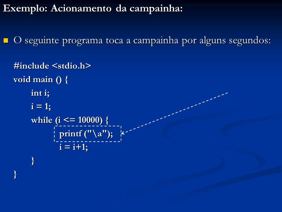 Exemplo: Acionamento da campainha: O seguinte programa toca a campainha por alguns segundos: O seguinte programa toca a campainha por alguns segundos: #include #include void main () { int i; i = 1; while (i <= 10000) { printf ( \a ); i = i+1; }}