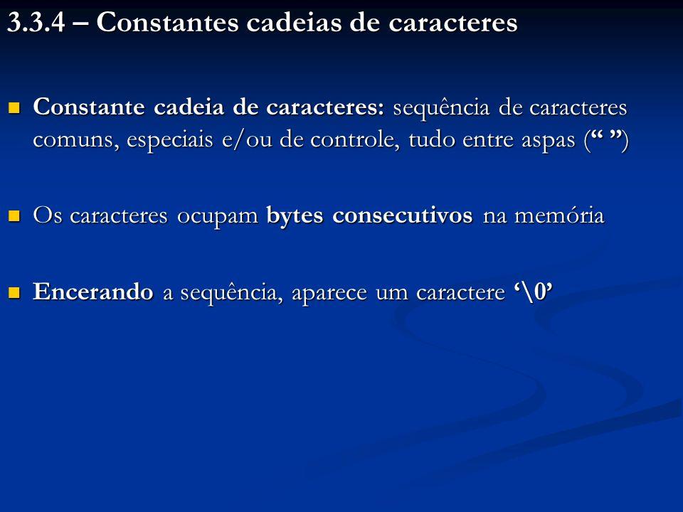 3.3.4 – Constantes cadeias de caracteres Constante cadeia de caracteres: sequência de caracteres comuns, especiais e/ou de controle, tudo entre aspas ( ) Constante cadeia de caracteres: sequência de caracteres comuns, especiais e/ou de controle, tudo entre aspas ( ) Os caracteres ocupam bytes consecutivos na memória Os caracteres ocupam bytes consecutivos na memória Encerando a sequência, aparece um caractere \0 Encerando a sequência, aparece um caractere \0