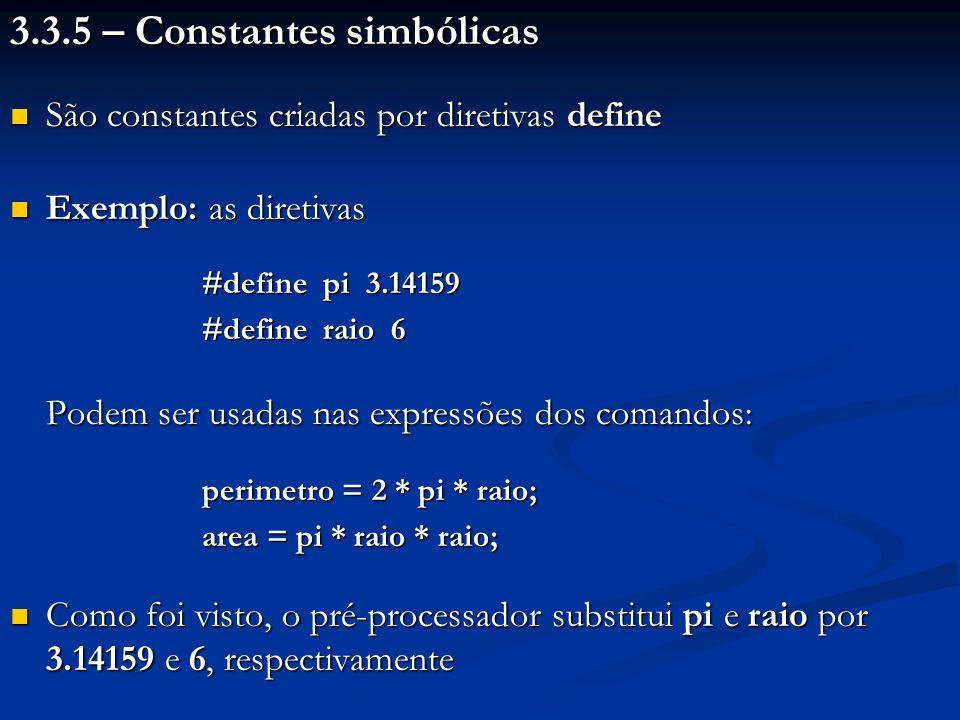 3.3.5 – Constantes simbólicas São constantes criadas por diretivas define São constantes criadas por diretivas define Exemplo: as diretivas Exemplo: as diretivas #define pi 3.14159 #define raio 6 Podem ser usadas nas expressões dos comandos: perimetro = 2 * pi * raio; area = pi * raio * raio; Como foi visto, o pré-processador substitui pi e raio por 3.14159 e 6, respectivamente Como foi visto, o pré-processador substitui pi e raio por 3.14159 e 6, respectivamente
