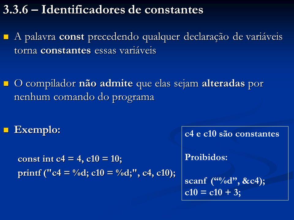 3.3.6 – Identificadores de constantes A palavra const precedendo qualquer declaração de variáveis torna constantes essas variáveis A palavra const precedendo qualquer declaração de variáveis torna constantes essas variáveis O compilador não admite que elas sejam alteradas por nenhum comando do programa O compilador não admite que elas sejam alteradas por nenhum comando do programa Exemplo: Exemplo: const int c4 = 4, c10 = 10; printf ( c4 = %d; c10 = %d; , c4, c10); c4 e c10 são constantes Proibidos: scanf (%d, &c4); c10 = c10 + 3;