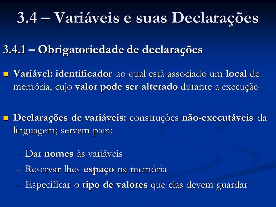 3.4 – Variáveis e suas Declarações 3.4.1 – Obrigatoriedade de declarações Variável: identificador ao qual está associado um local de memória, cujo valor pode ser alterado durante a execução Variável: identificador ao qual está associado um local de memória, cujo valor pode ser alterado durante a execução Declarações de variáveis: construções não-executáveis da linguagem; servem para: Declarações de variáveis: construções não-executáveis da linguagem; servem para: Dar nomes às variáveis Dar nomes às variáveis Reservar-lhes espaço na memória Reservar-lhes espaço na memória Especificar o tipo de valores que elas devem guardar Especificar o tipo de valores que elas devem guardar