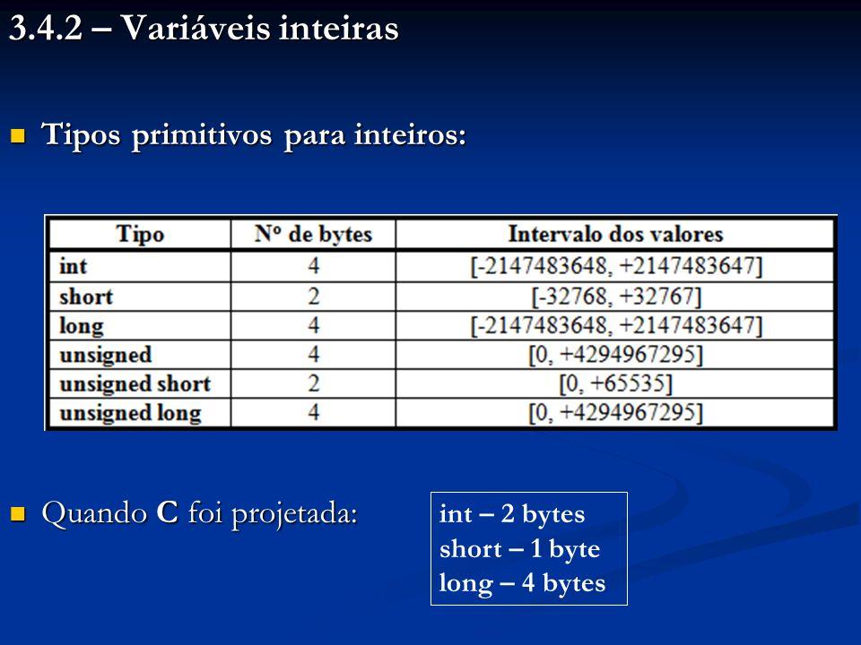 3.4.2 – Variáveis inteiras Tipos primitivos para inteiros: Tipos primitivos para inteiros: Quando C foi projetada: Quando C foi projetada: int – 2 byt