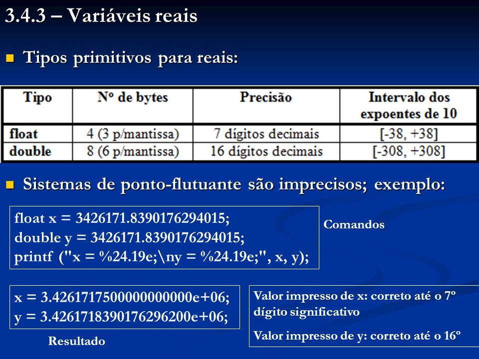 3.4.3 – Variáveis reais Tipos primitivos para reais: Tipos primitivos para reais: Sistemas de ponto-flutuante são imprecisos; exemplo: Sistemas de pon