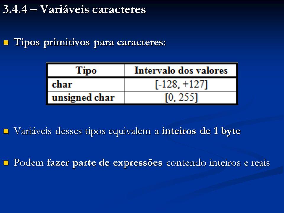 3.4.4 – Variáveis caracteres Tipos primitivos para caracteres: Tipos primitivos para caracteres: Variáveis desses tipos equivalem a inteiros de 1 byte