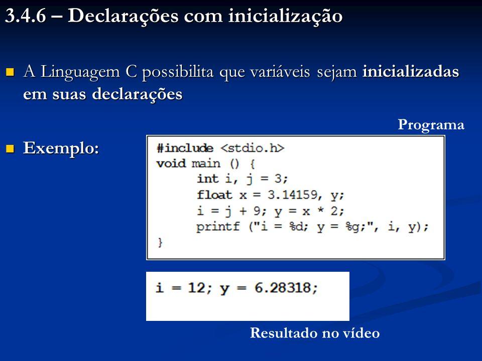 3.4.6 – Declarações com inicialização A Linguagem C possibilita que variáveis sejam inicializadas em suas declarações A Linguagem C possibilita que variáveis sejam inicializadas em suas declarações Exemplo: Exemplo: Programa Resultado no vídeo