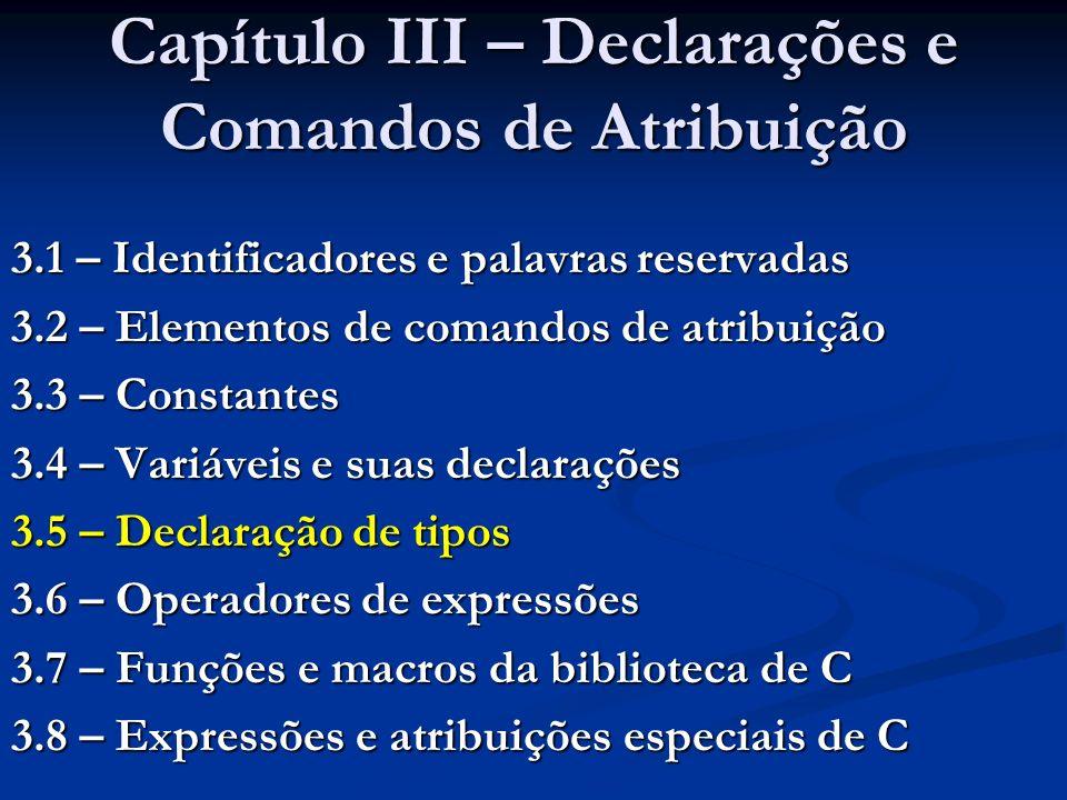 Capítulo III – Declarações e Comandos de Atribuição 3.1 – Identificadores e palavras reservadas 3.2 – Elementos de comandos de atribuição 3.3 – Constantes 3.4 – Variáveis e suas declarações 3.5 – Declaração de tipos 3.6 – Operadores de expressões 3.7 – Funções e macros da biblioteca de C 3.8 – Expressões e atribuições especiais de C
