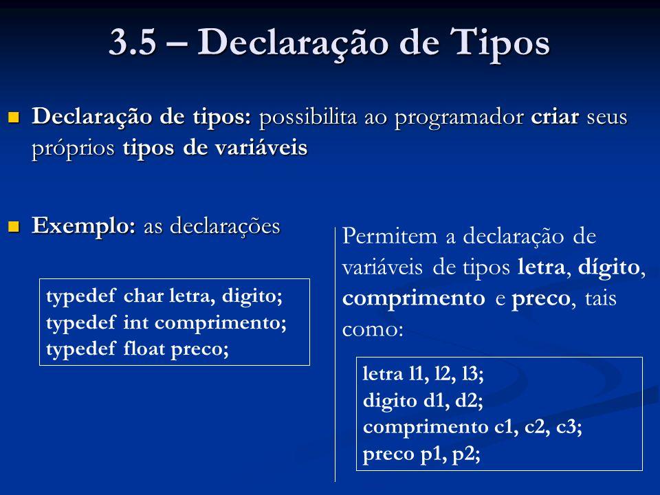 3.5 – Declaração de Tipos Declaração de tipos: possibilita ao programador criar seus próprios tipos de variáveis Declaração de tipos: possibilita ao programador criar seus próprios tipos de variáveis Exemplo: as declarações Exemplo: as declarações typedef char letra, digito; typedef int comprimento; typedef float preco; Permitem a declaração de variáveis de tipos letra, dígito, comprimento e preco, tais como: letra l1, l2, l3; digito d1, d2; comprimento c1, c2, c3; preco p1, p2;