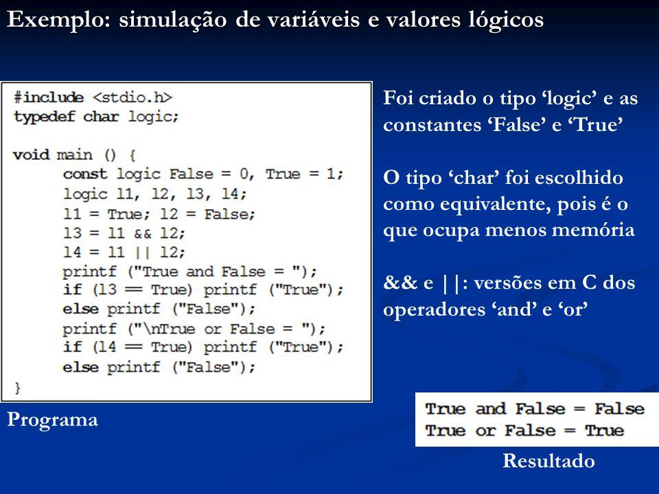 Exemplo: simulação de variáveis e valores lógicos Programa Resultado Foi criado o tipo logic e as constantes False e True O tipo char foi escolhido como equivalente, pois é o que ocupa menos memória && e ||: versões em C dos operadores and e or