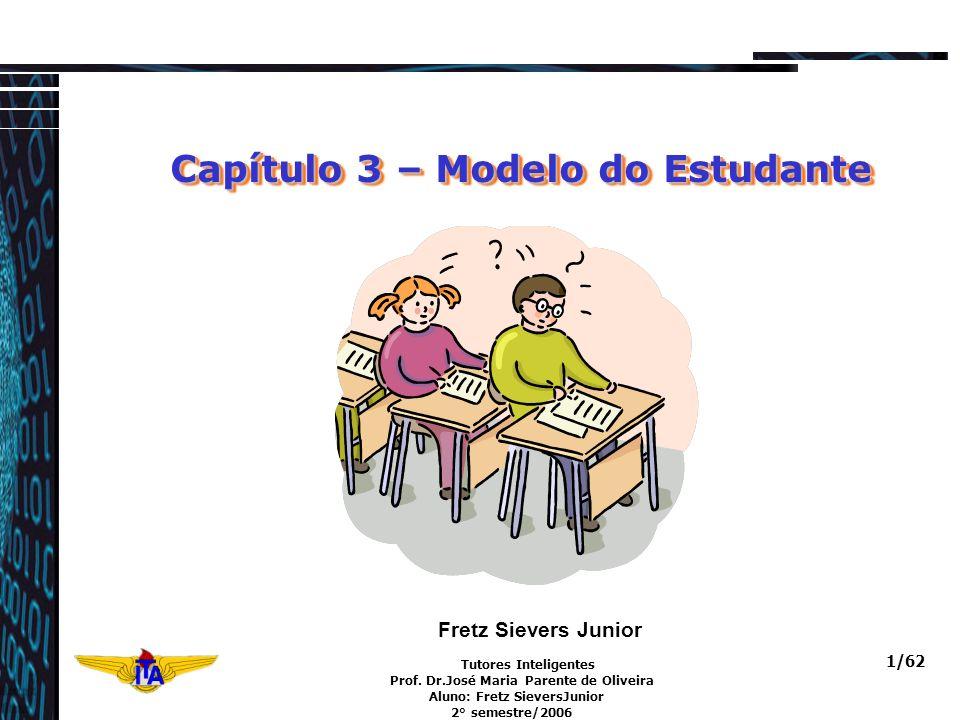 Tutores Inteligentes Prof. Dr.José Maria Parente de Oliveira Aluno: Fretz SieversJunior 2° semestre/2006 1/62 Capítulo 3 – Modelo do Estudante Capítul