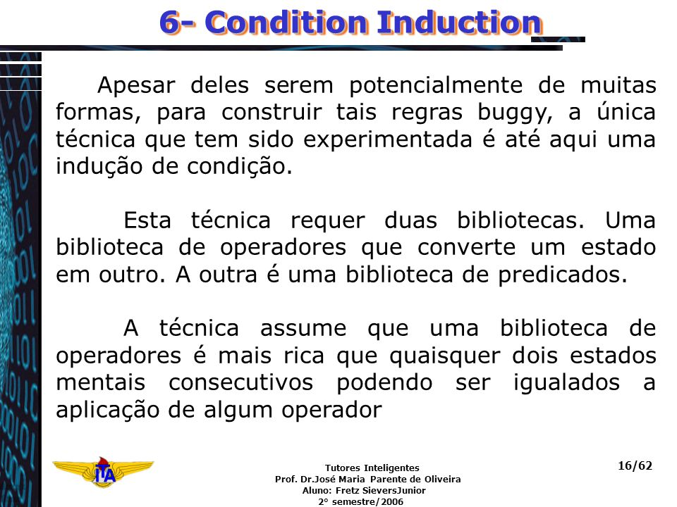 Tutores Inteligentes Prof. Dr.José Maria Parente de Oliveira Aluno: Fretz SieversJunior 2° semestre/2006 16/62 6- Condition Induction Apesar deles ser