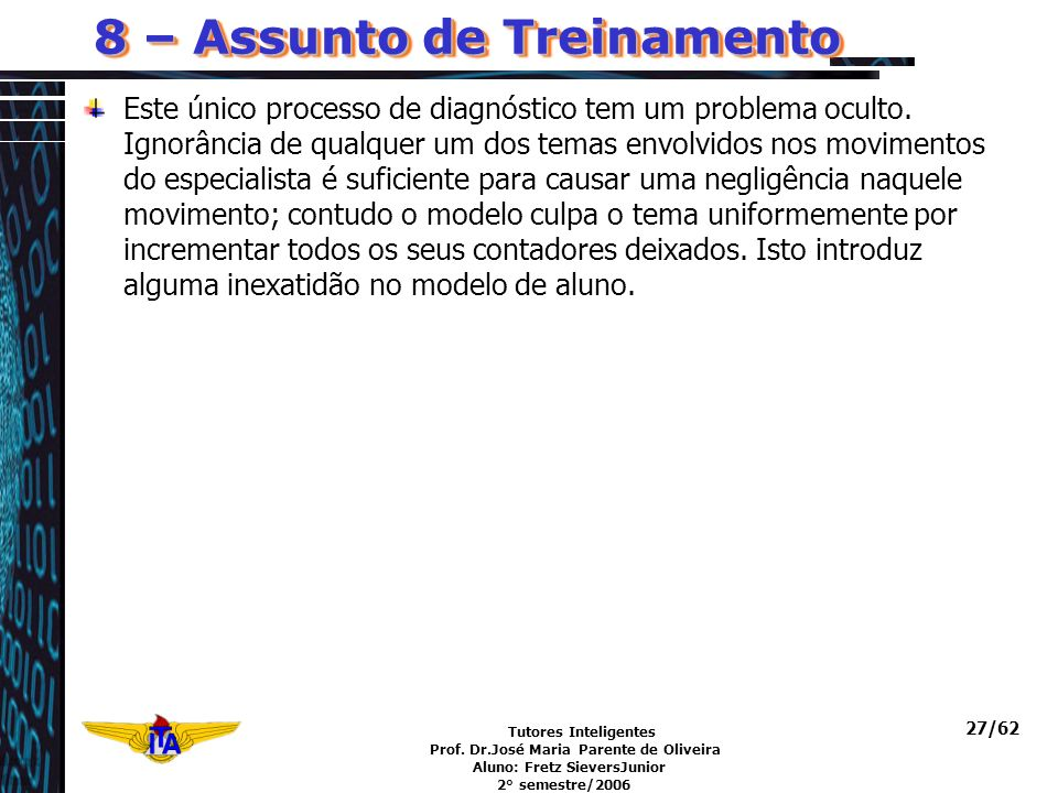 Tutores Inteligentes Prof. Dr.José Maria Parente de Oliveira Aluno: Fretz SieversJunior 2° semestre/2006 27/62 8 – Assunto de Treinamento Este único p