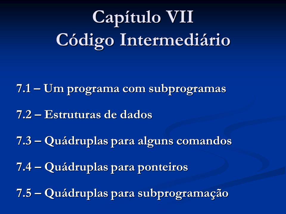 Capítulo VII Código Intermediário 7.1 – Um programa com subprogramas 7.2 – Estruturas de dados 7.3 – Quádruplas para alguns comandos 7.4 – Quádruplas para ponteiros 7.5 – Quádruplas para subprogramação