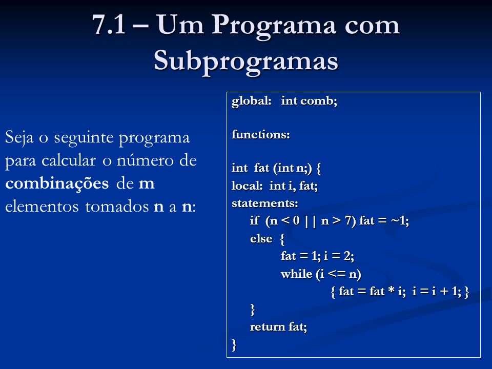 7.1 – Um Programa com Subprogramas global: int comb; functions: int fat (int n;) { local: int i, fat; statements: if (n 7) fat = ~1; else { fat = 1; i = 2; while (i <= n) { fat = fat * i; i = i + 1; } } return fat; } Seja o seguinte programa para calcular o número de combinações de m elementos tomados n a n:
