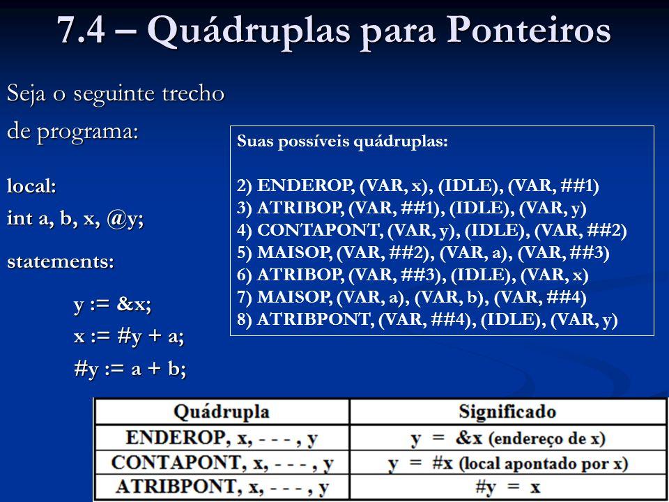7.4 – Quádruplas para Ponteiros Seja o seguinte trecho de programa: local: int a, b, x, @y; statements: y := &x; x := #y + a; #y := a + b; #y := a + b; Suas possíveis quádruplas: 2) ENDEROP, (VAR, x), (IDLE), (VAR, ##1) 3) ATRIBOP, (VAR, ##1), (IDLE), (VAR, y) 4) CONTAPONT, (VAR, y), (IDLE), (VAR, ##2) 5) MAISOP, (VAR, ##2), (VAR, a), (VAR, ##3) 6) ATRIBOP, (VAR, ##3), (IDLE), (VAR, x) 7) MAISOP, (VAR, a), (VAR, b), (VAR, ##4) 8) ATRIBPONT, (VAR, ##4), (IDLE), (VAR, y)