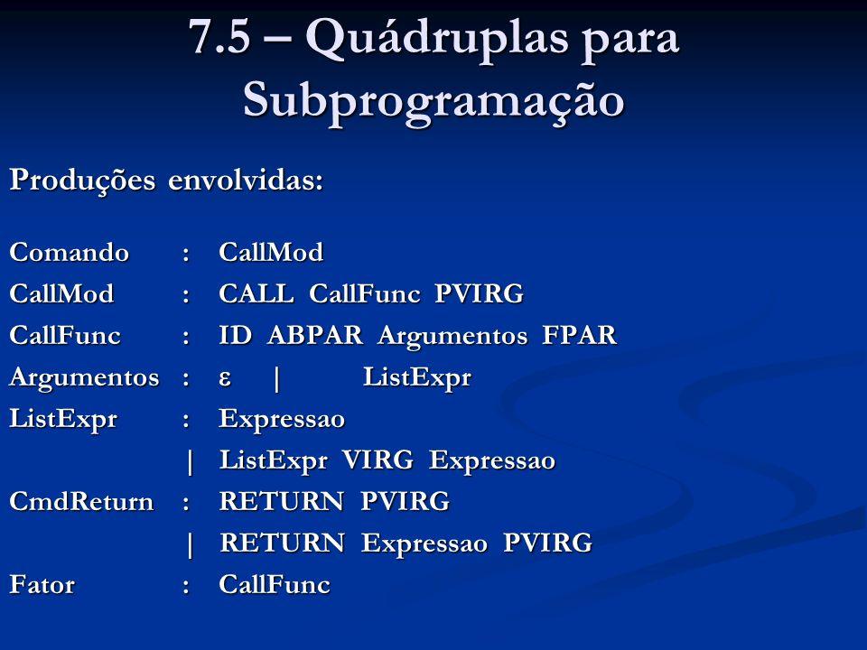 7.5 – Quádruplas para Subprogramação Produções envolvidas: Comando: CallMod CallMod: CALL CallFunc PVIRG CallFunc: ID ABPAR Argumentos FPAR Argumentos: | ListExpr ListExpr: Expressao | ListExpr VIRG Expressao CmdReturn: RETURN PVIRG | RETURN Expressao PVIRG Fator: CallFunc