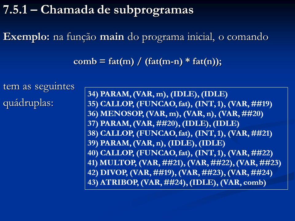 7.5.1 – Chamada de subprogramas Exemplo: na função main do programa inicial, o comando comb = fat(m) / (fat(m-n) * fat(n)); tem as seguintes quádruplas: 34) PARAM, (VAR, m), (IDLE), (IDLE) 35) CALLOP, (FUNCAO, fat), (INT, 1), (VAR, ##19) 36) MENOSOP, (VAR, m), (VAR, n), (VAR, ##20) 37) PARAM, (VAR, ##20), (IDLE), (IDLE) 38) CALLOP, (FUNCAO, fat), (INT, 1), (VAR, ##21) 39) PARAM, (VAR, n), (IDLE), (IDLE) 40) CALLOP, (FUNCAO, fat), (INT, 1), (VAR, ##22) 41) MULTOP, (VAR, ##21), (VAR, ##22), (VAR, ##23) 42) DIVOP, (VAR, ##19), (VAR, ##23), (VAR, ##24) 43) ATRIBOP, (VAR, ##24), (IDLE), (VAR, comb)