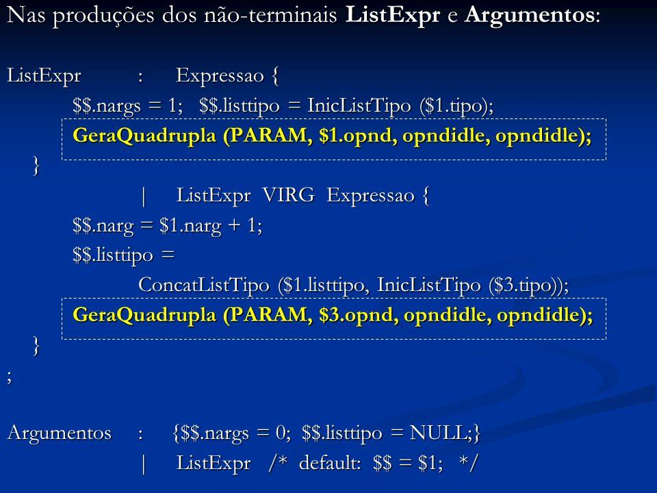 Nas produções dos não-terminais ListExpr e Argumentos: ListExpr : Expressao { $$.nargs = 1; $$.listtipo = InicListTipo ($1.tipo); GeraQuadrupla (PARAM, $1.opnd, opndidle, opndidle); } | ListExpr VIRG Expressao { $$.narg = $1.narg + 1; $$.listtipo = ConcatListTipo ($1.listtipo, InicListTipo ($3.tipo)); GeraQuadrupla (PARAM, $3.opnd, opndidle, opndidle); }; Argumentos: {$$.nargs = 0; $$.listtipo = NULL;} | ListExpr /* default: $$ = $1; */