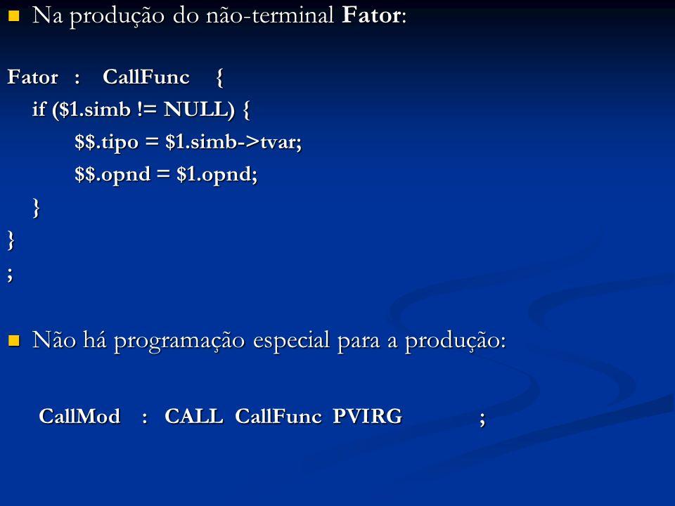Na produção do não-terminal Fator: Na produção do não-terminal Fator: Fator: CallFunc { if ($1.simb != NULL) { $$.tipo = $1.simb->tvar; $$.opnd = $1.opnd; }}; Não há programação especial para a produção: Não há programação especial para a produção: CallMod: CALL CallFunc PVIRG ; CallMod: CALL CallFunc PVIRG ;