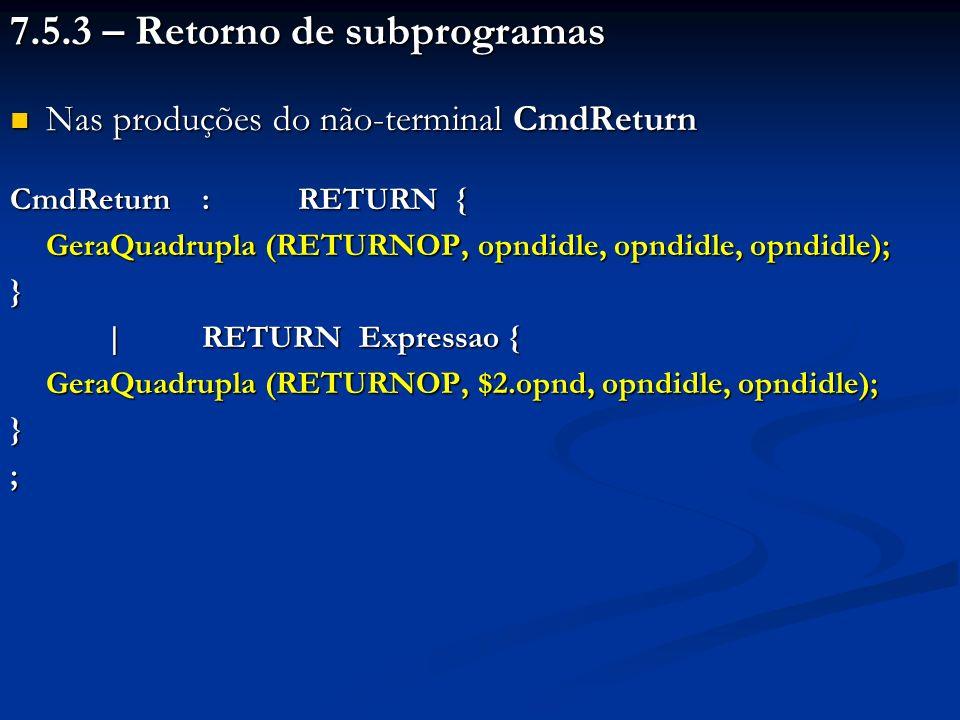 7.5.3 – Retorno de subprogramas Nas produções do não-terminal CmdReturn Nas produções do não-terminal CmdReturn CmdReturn:RETURN { GeraQuadrupla (RETURNOP, opndidle, opndidle, opndidle); } |RETURN Expressao { GeraQuadrupla (RETURNOP, $2.opnd, opndidle, opndidle); };