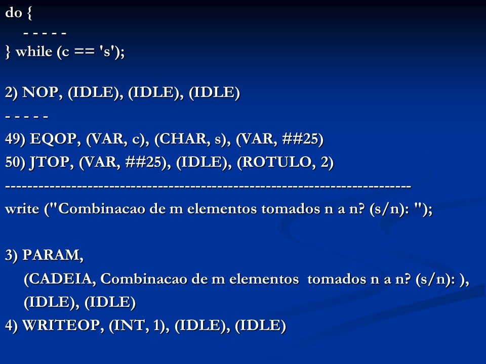 do read (c); while (c!= s && c!= n ); 5) NOP, (IDLE), (IDLE), (IDLE) 6) PARAM, (VAR, c), (IDLE), (IDLE) 7) READOP, (INT, 1), (IDLE), (IDLE) 8) NEOP, (VAR, c), (CHAR, s), (VAR, ##8) 9) NEOP, (VAR, c), (CHAR, n), (VAR, ##9) 10) ANDOP, (VAR, ##8), (VAR, ##9), (VAR, ##10) 11) JTOP, (VAR, ##10), (IDLE), (ROTULO, 5) ------------------------------------------------------------------------------------- if (c == s ) { - - - - - } 12) EQOP, (VAR, c), (CHAR, s), (VAR, ##11) 13) JFOP, (VAR, ##11), (IDLE), (ROTULO, 48) - - - - - 48) NOP, (IDLE), (IDLE), (IDLE)