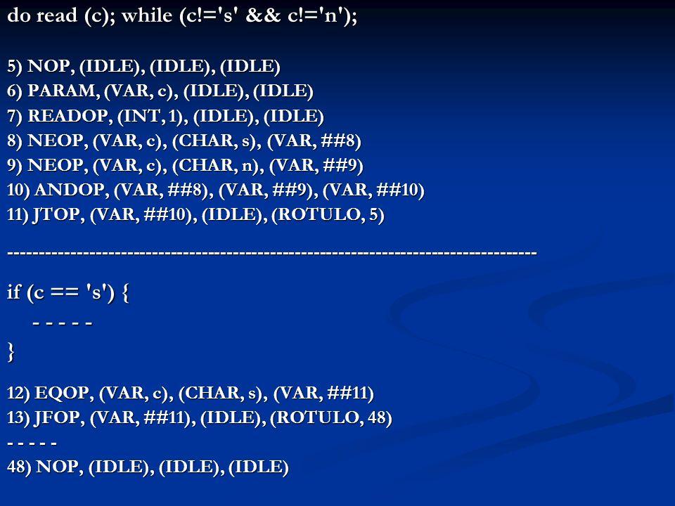 2) MAISOP, (VAR, i), (VAR, j), (VAR, ##1) 3) EQOP, (VAR, ##1), (INT, 1), (VAR, ##2) 4) JTOP, (VAR, ##2), (IDLE), (ROTULO, 10) 5) EQOP, (VAR, ##1), (INT, 2), (VAR, ##3) 6) JTOP, (VAR, ##3), (IDLE), (ROTULO, 10) 7) EQOP, (VAR, ##1), (INT, 3), (VAR, ##4) 8) JTOP, (VAR, ##4), (IDLE), (ROTULO, 10) 9) JUMPOP, (IDLE), (IDLE), (ROTULO, 16) 10) NOP, (IDLE), (IDLE), (IDLE) 11) MAISOP, (VAR, i), (INT, 1), (VAR, ##5) 12) ATRIBOP, (VAR, ##5), (IDLE), (VAR, i) 13) MAISOP, (VAR, j), (INT, 2), (VAR, ##6) 14) ATRIBOP, (VAR, ##6), (IDLE), (VAR, j) 15) JUMPOP, (IDLE), (IDLE), (ROTULO, 64) case (i + j) 1, 2, 3: { i = i + 1; j = j + 2; } Final do case externo 4, 5: