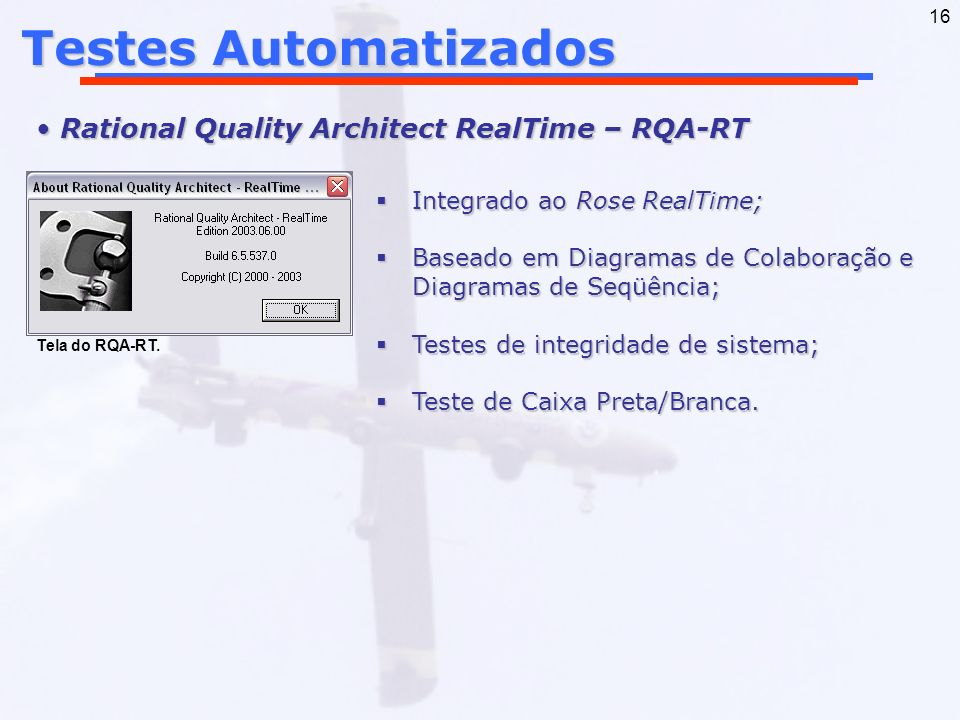16 Testes Automatizados Rational Quality Architect RealTime – RQA-RT Rational Quality Architect RealTime – RQA-RT Integrado ao Rose RealTime; Integrad