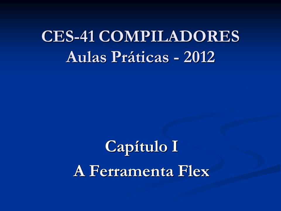 CES-41 COMPILADORES Aulas Práticas - 2012 Capítulo I A Ferramenta Flex