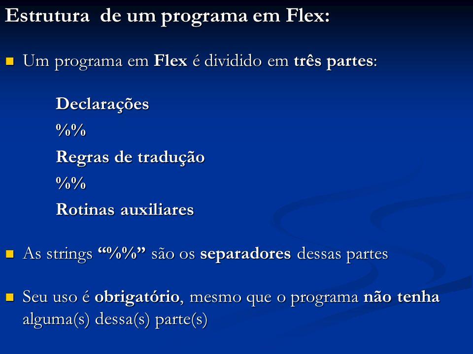Estrutura de um programa em Flex: Um programa em Flex é dividido em três partes: Um programa em Flex é dividido em três partes: Declarações Declaraçõe