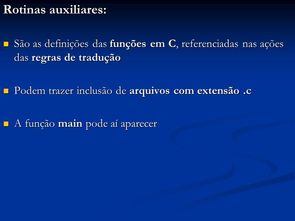 Rotinas auxiliares: São as definições das funções em C, referenciadas nas ações das regras de tradução São as definições das funções em C, referenciad