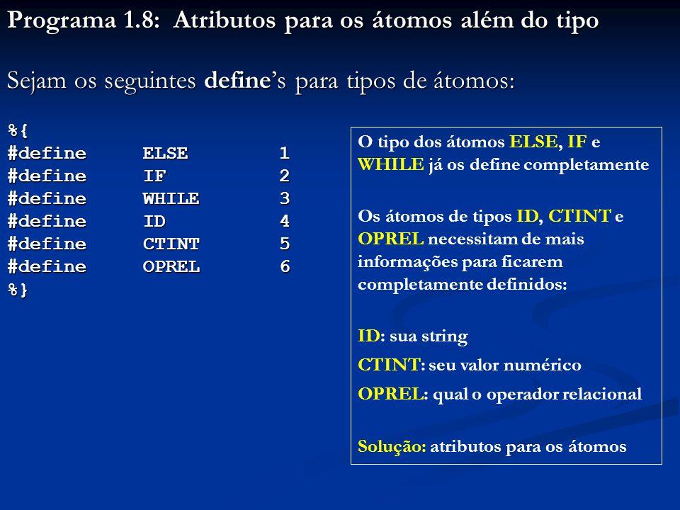 Programa 1.8: Atributos para os átomos além do tipo Sejam os seguintes defines para tipos de átomos: %{ #define ELSE 1 #define IF 2 #defineWHILE 3 #de
