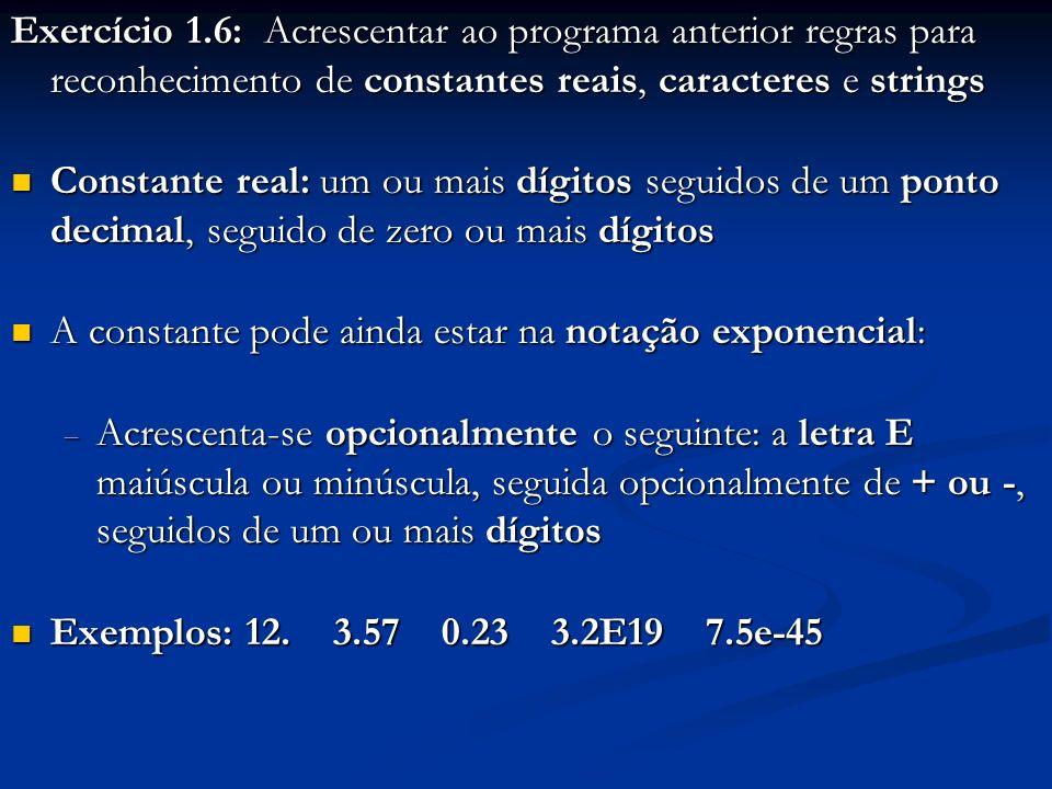 Exercício 1.6: Acrescentar ao programa anterior regras para reconhecimento de constantes reais, caracteres e strings Constante real: um ou mais dígito