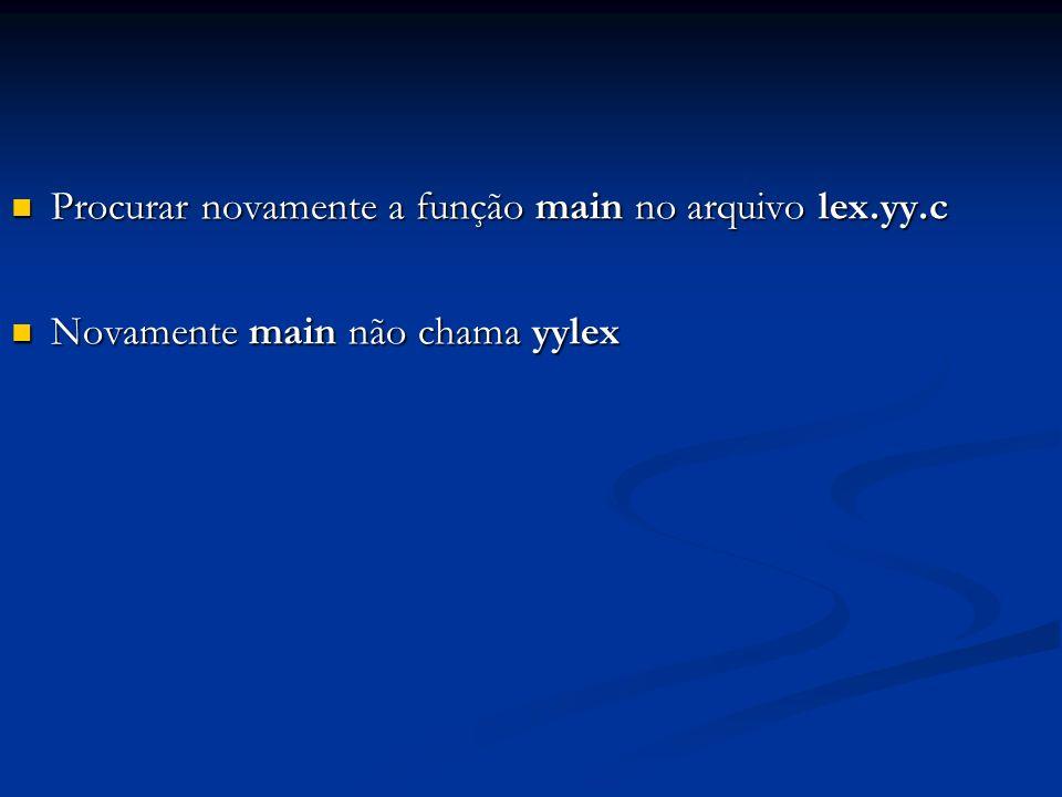 Procurar novamente a função main no arquivo lex.yy.c Procurar novamente a função main no arquivo lex.yy.c Novamente main não chama yylex Novamente mai