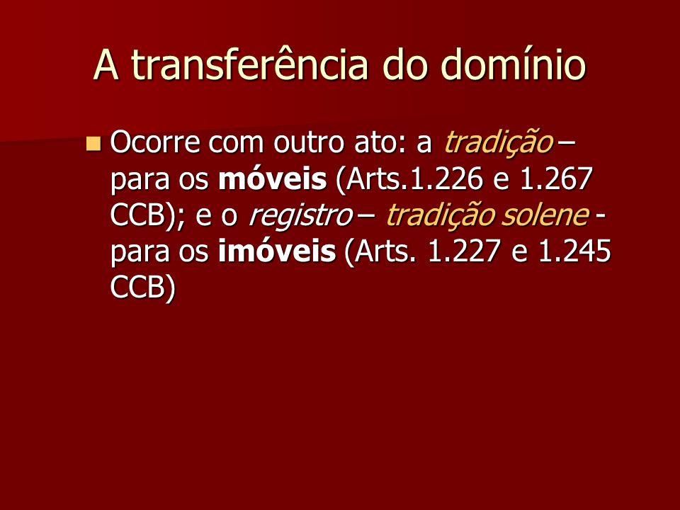 A transferência do domínio Ocorre com outro ato: a tradição – para os móveis (Arts.1.226 e 1.267 CCB); e o registro – tradição solene - para os imóveis (Arts.