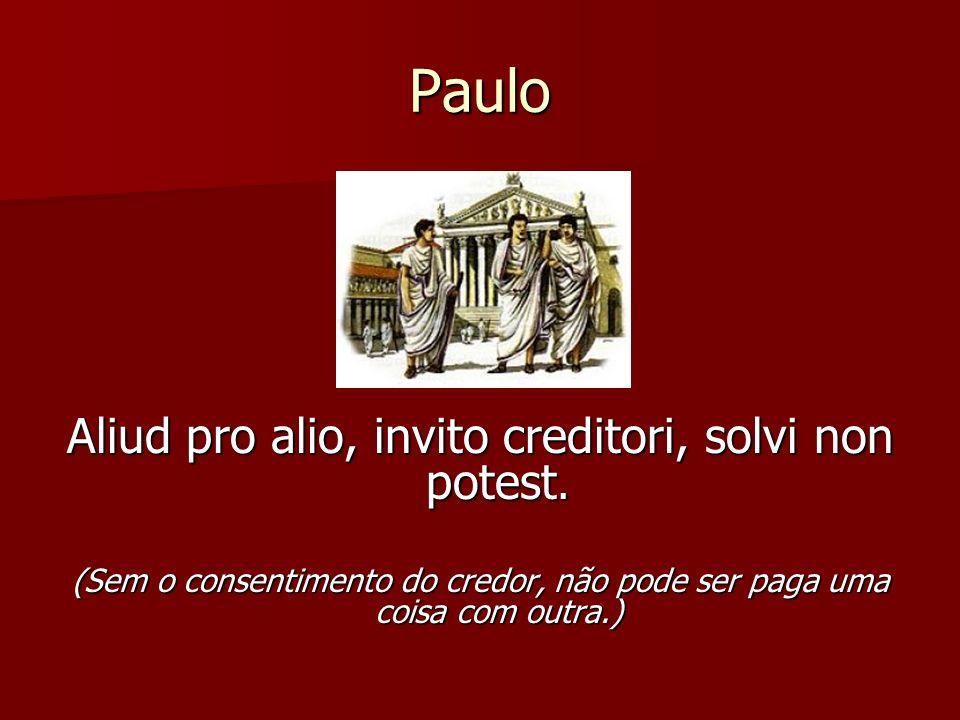 Paulo Aliud pro alio, invito creditori, solvi non potest.