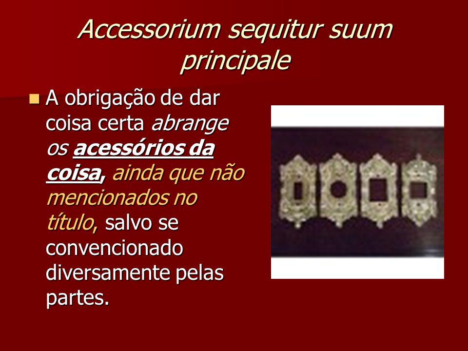 Accessorium sequitur suum principale A obrigação de dar coisa certa abrange os acessórios da coisa, ainda que não mencionados no título, salvo se convencionado diversamente pelas partes.