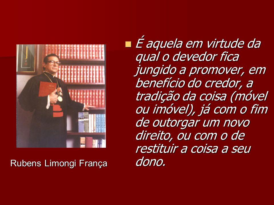 Rubens Limongi França Rubens Limongi França É aquela em virtude da qual o devedor fica jungido a promover, em benefício do credor, a tradição da coisa (móvel ou imóvel), já com o fim de outorgar um novo direito, ou com o de restituir a coisa a seu dono.