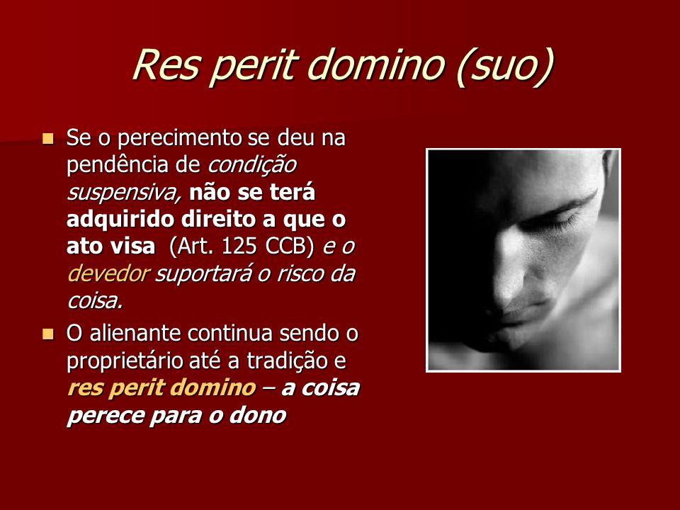 Res perit domino (suo) Se o perecimento se deu na pendência de condição suspensiva, não se terá adquirido direito a que o ato visa (Art.