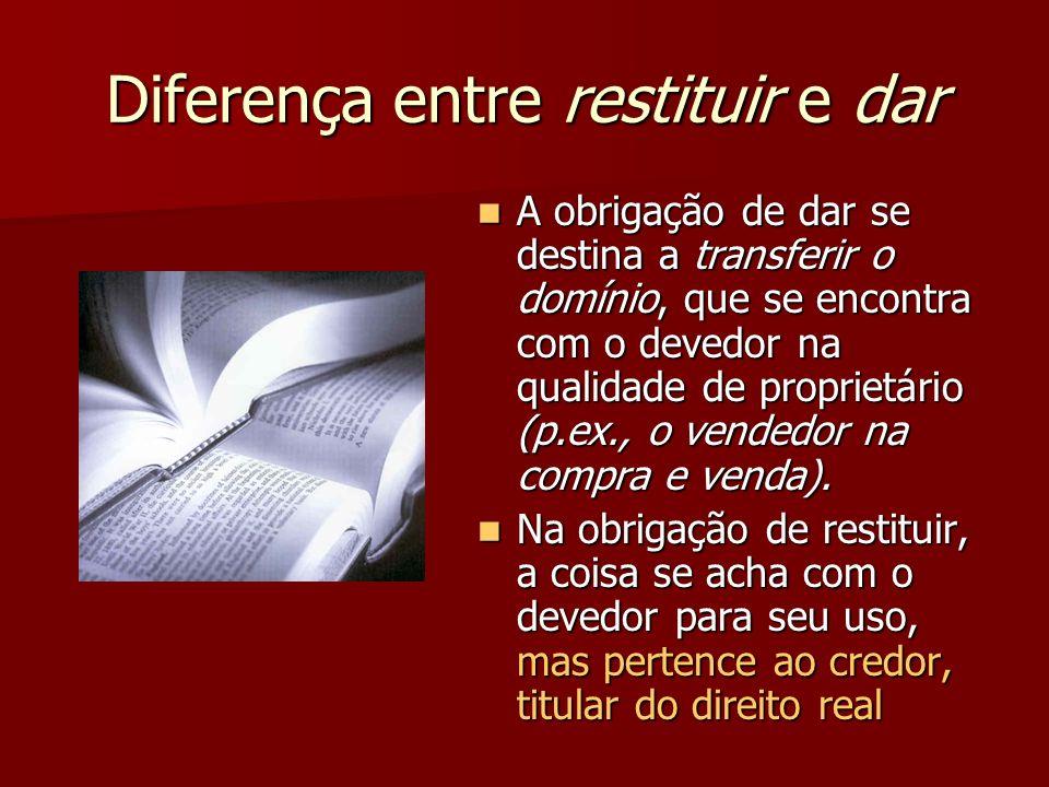 Diferença entre restituir e dar A obrigação de dar se destina a transferir o domínio, que se encontra com o devedor na qualidade de proprietário (p.ex., o vendedor na compra e venda).