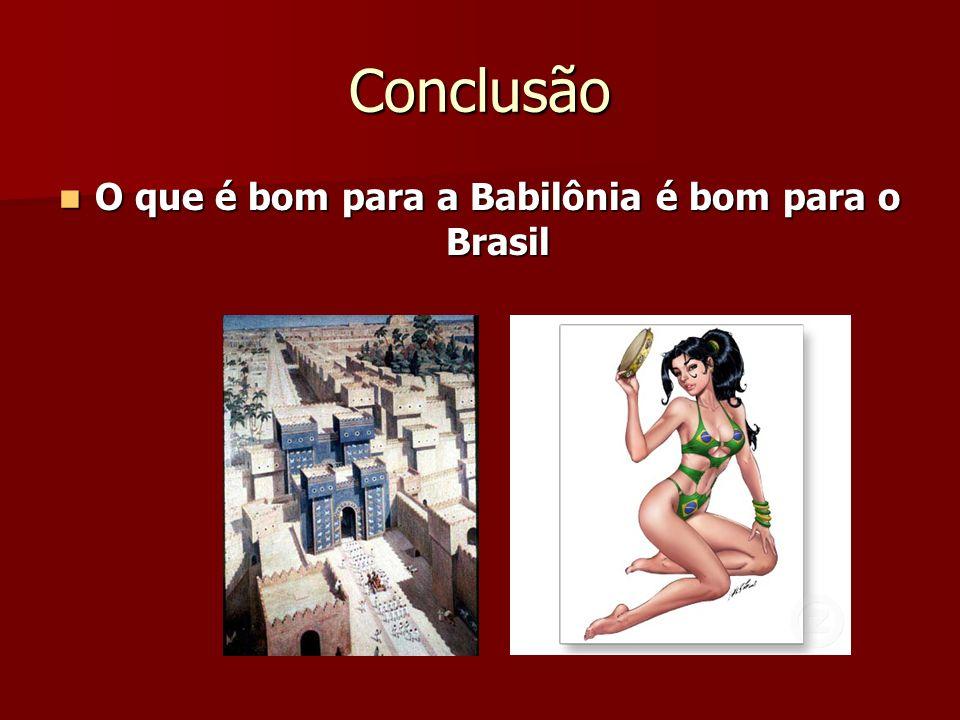 Conclusão O que é bom para a Babilônia é bom para o Brasil O que é bom para a Babilônia é bom para o Brasil