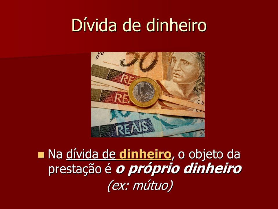 Dívida de dinheiro Na dívida de dinheiro, o objeto da prestação é o próprio dinheiro Na dívida de dinheiro, o objeto da prestação é o próprio dinheiro (ex: mútuo)
