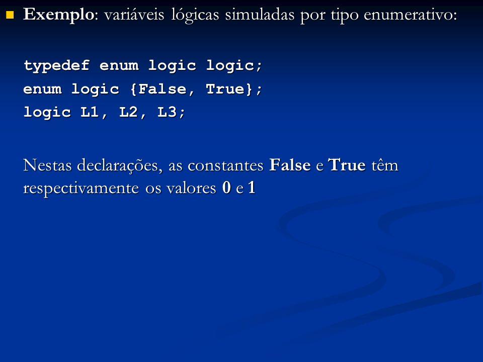 Exemplo: variáveis lógicas simuladas por tipo enumerativo: Exemplo: variáveis lógicas simuladas por tipo enumerativo: typedef enum logic logic; enum logic {False, True}; logic L1, L2, L3; Nestas declarações, as constantes False e True têm respectivamente os valores 0 e 1
