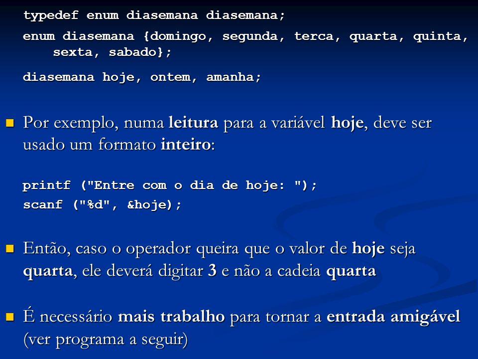 typedef enum diasemana diasemana; enum diasemana {domingo, segunda, terca, quarta, quinta, sexta, sabado}; diasemana hoje, ontem, amanha; Por exemplo, numa leitura para a variável hoje, deve ser usado um formato inteiro: Por exemplo, numa leitura para a variável hoje, deve ser usado um formato inteiro: printf ( Entre com o dia de hoje: ); scanf ( %d , &hoje); Então, caso o operador queira que o valor de hoje seja quarta, ele deverá digitar 3 e não a cadeia quarta Então, caso o operador queira que o valor de hoje seja quarta, ele deverá digitar 3 e não a cadeia quarta É necessário mais trabalho para tornar a entrada amigável (ver programa a seguir) É necessário mais trabalho para tornar a entrada amigável (ver programa a seguir)