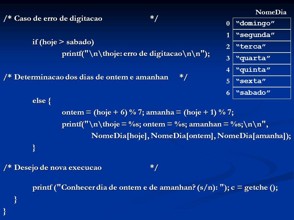 /*Caso de erro de digitacao*/ if (hoje > sabado) if (hoje > sabado) printf( \n\thoje: erro de digitacao\n\n ); printf( \n\thoje: erro de digitacao\n\n ); /*Determinacao dos dias de ontem e amanhan*/ else { ontem = (hoje + 6) % 7; amanha = (hoje + 1) % 7; printf( \n\thoje = %s; ontem = %s; amanhan = %s;\n\n , NomeDia[hoje], NomeDia[ontem], NomeDia[amanha]); } /*Desejo de nova execucao */ printf ( Conhecer dia de ontem e de amanhan.