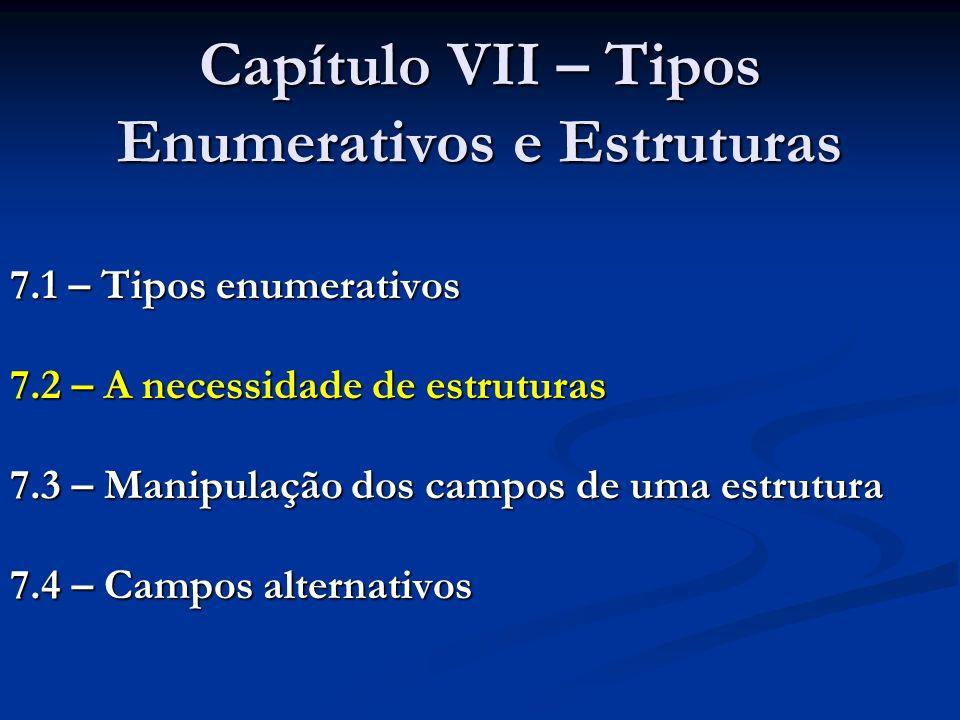 Capítulo VII – Tipos Enumerativos e Estruturas 7.1 – Tipos enumerativos 7.2 – A necessidade de estruturas 7.3 – Manipulação dos campos de uma estrutura 7.4 – Campos alternativos