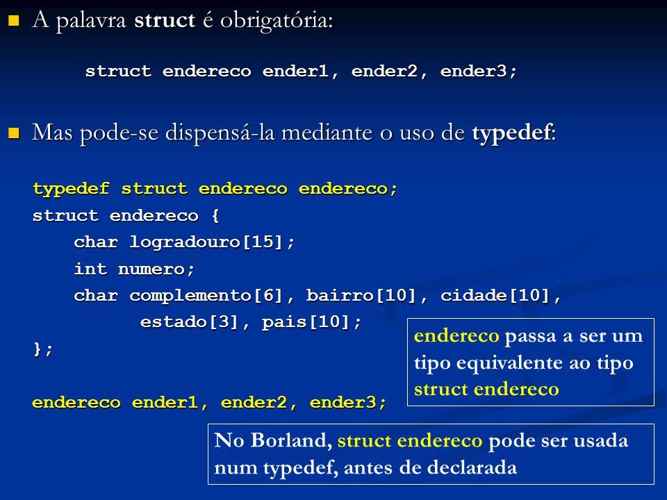A palavra struct é obrigatória: A palavra struct é obrigatória: struct endereco ender1, ender2, ender3; struct endereco ender1, ender2, ender3; Mas pode-se dispensá-la mediante o uso de typedef: Mas pode-se dispensá-la mediante o uso de typedef: typedef struct endereco endereco; struct endereco { char logradouro[15]; int numero; char complemento[6], bairro[10], cidade[10], estado[3], pais[10]; }; endereco ender1, ender2, ender3; No Borland, struct endereco pode ser usada num typedef, antes de declarada endereco passa a ser um tipo equivalente ao tipo struct endereco