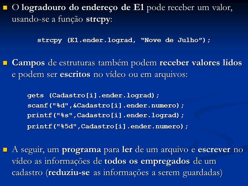 O logradouro do endereço de E1 pode receber um valor, usando-se a função strcpy: O logradouro do endereço de E1 pode receber um valor, usando-se a função strcpy: strcpy (E1.ender.lograd, Nove de Julho); Campos de estruturas também podem receber valores lidos e podem ser escritos no vídeo ou em arquivos: Campos de estruturas também podem receber valores lidos e podem ser escritos no vídeo ou em arquivos: gets (Cadastro[i].ender.lograd); scanf( %d ,&Cadastro[i].ender.numero);printf( %s ,Cadastro[i].ender.lograd);printf( %5d ,Cadastro[i].ender.numero); A seguir, um programa para ler de um arquivo e escrever no vídeo as informações de todos os empregados de um cadastro (reduziu-se as informações a serem guardadas) A seguir, um programa para ler de um arquivo e escrever no vídeo as informações de todos os empregados de um cadastro (reduziu-se as informações a serem guardadas)