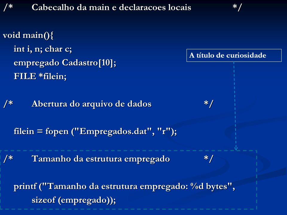 /*Cabecalho da main e declaracoes locais*/ void main(){ int i, n; char c; empregado Cadastro[10]; FILE *filein; FILE *filein; /*Abertura do arquivo de dados*/ filein = fopen ( Empregados.dat , r ); filein = fopen ( Empregados.dat , r ); /*Tamanho da estrutura empregado*/ printf ( Tamanho da estrutura empregado: %d bytes , printf ( Tamanho da estrutura empregado: %d bytes , sizeof (empregado)); A título de curiosidade
